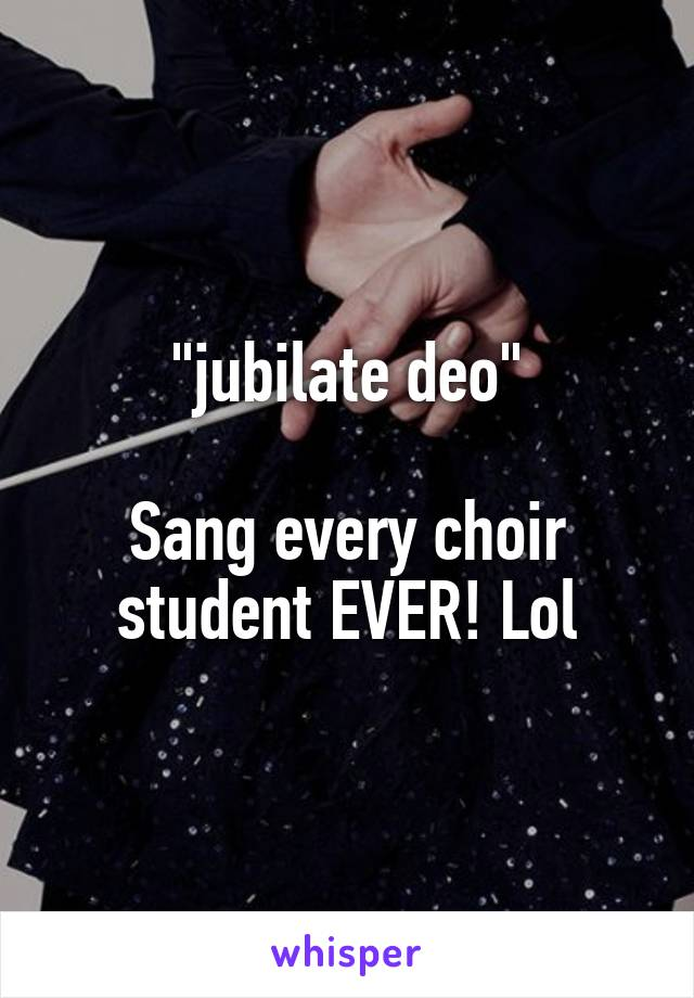 """jubilate deo""  Sang every choir student EVER! Lol"