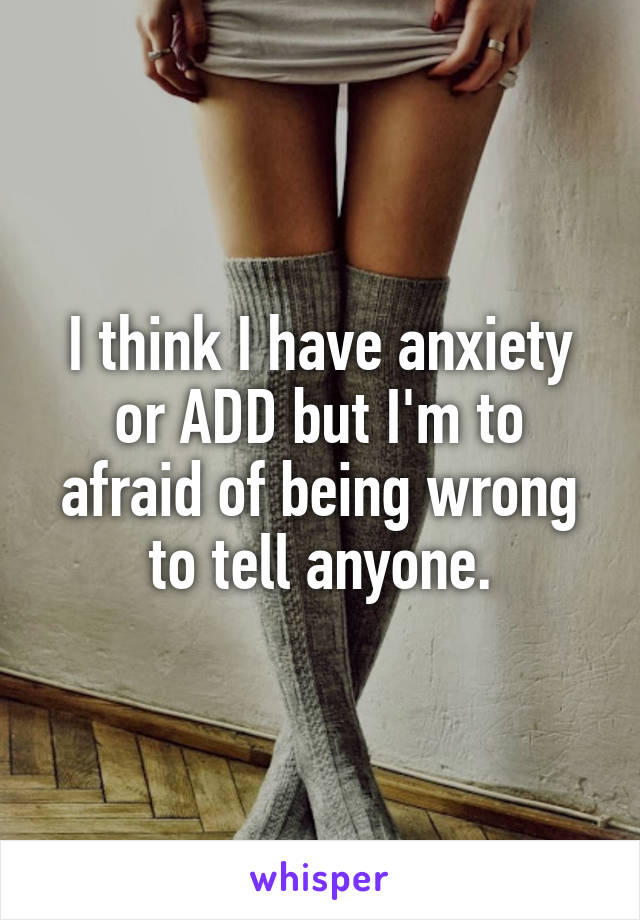 I think I have anxiety or ADD but I'm to afraid of being wrong to tell anyone.