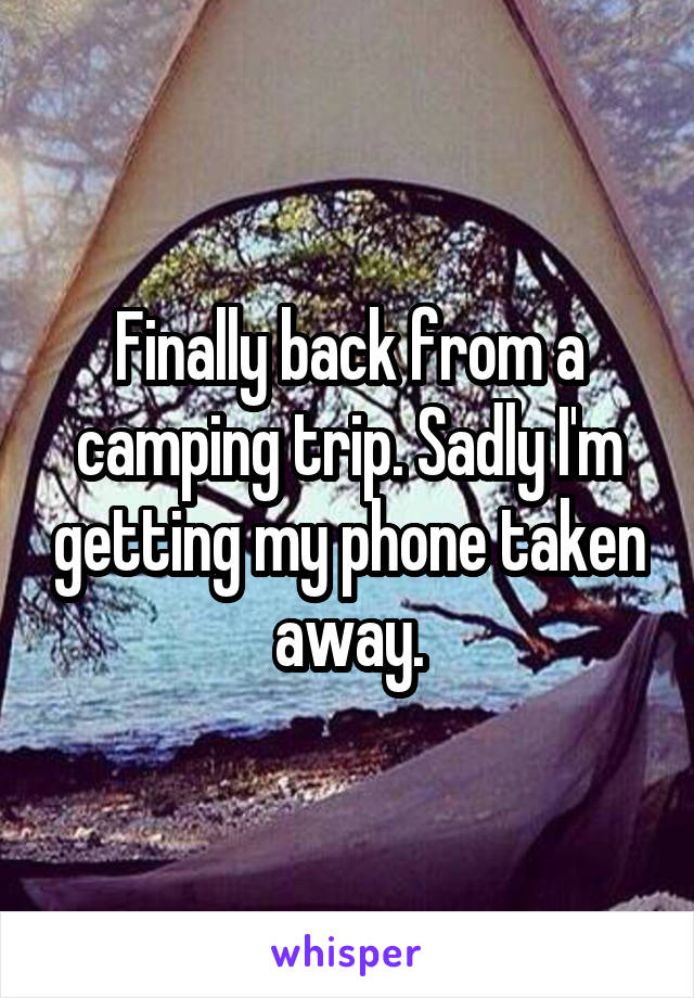 Finally back from a camping trip. Sadly I'm getting my phone taken away.