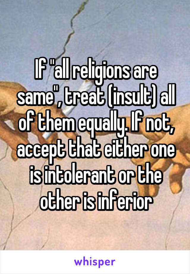 """If """"all religions are same"""", treat (insult) all of them equally. If not, accept that either one is intolerant or the other is inferior"""