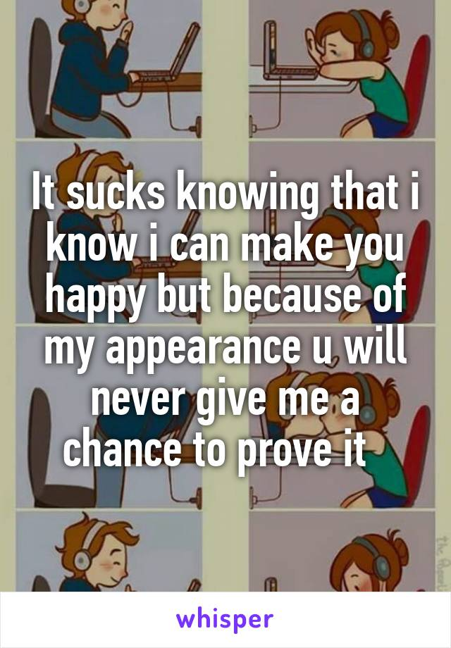 It sucks knowing that i know i can make you happy but because of my appearance u will never give me a chance to prove it