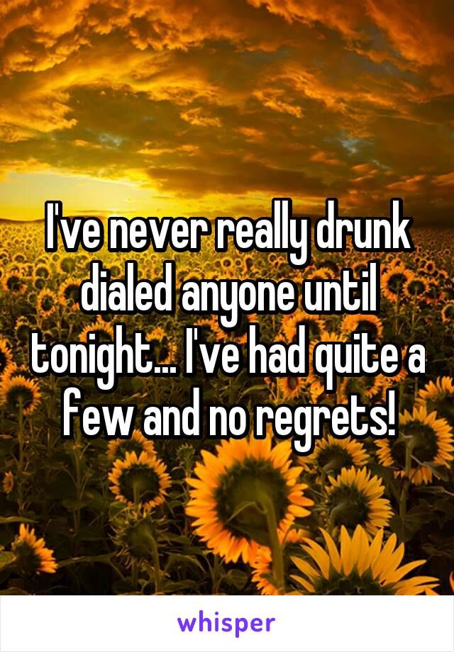 I've never really drunk dialed anyone until tonight... I've had quite a few and no regrets!