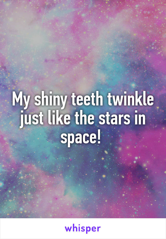 My shiny teeth twinkle just like the stars in space!