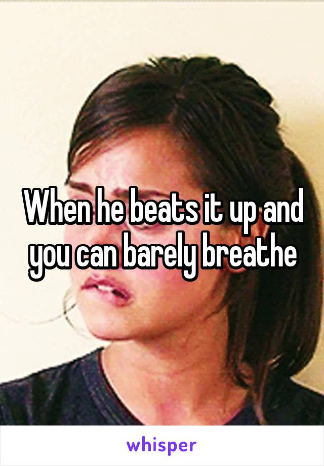 When he beats it up and you can barely breathe