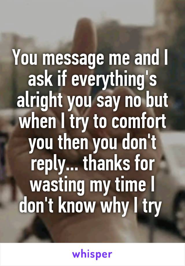 You message me and I  ask if everything's alright you say no but when I try to comfort you then you don't reply... thanks for wasting my time I don't know why I try