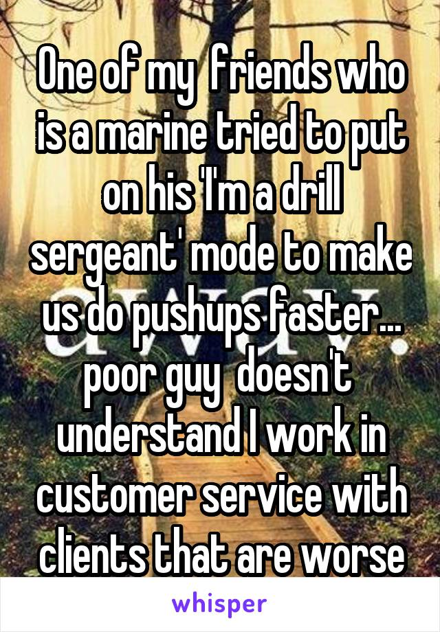 One of my  friends who is a marine tried to put on his 'I'm a drill sergeant' mode to make us do pushups faster... poor guy  doesn't  understand I work in customer service with clients that are worse