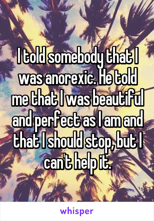I told somebody that I was anorexic. He told me that I was beautiful and perfect as I am and that I should stop, but I can't help it.