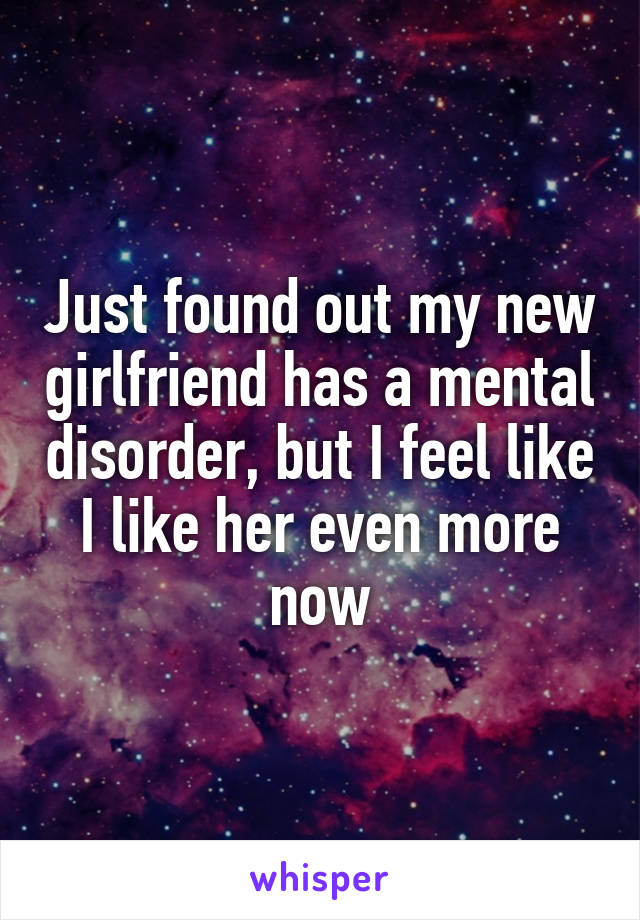 Just found out my new girlfriend has a mental disorder, but I feel like I like her even more now