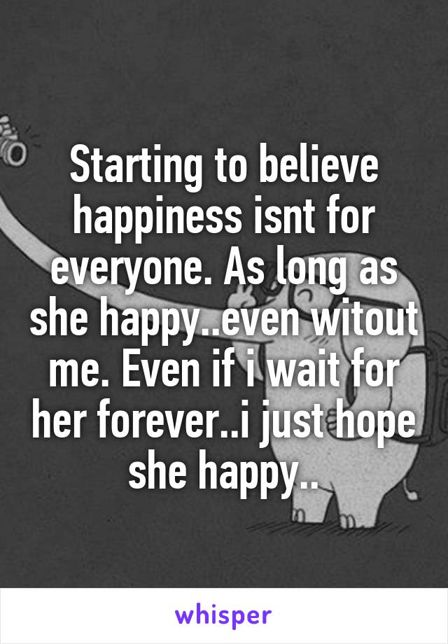 Starting to believe happiness isnt for everyone. As long as she happy..even witout me. Even if i wait for her forever..i just hope she happy..