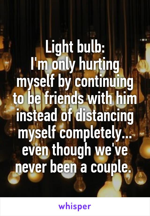 Light bulb: I'm only hurting myself by continuing to be friends with him instead of distancing myself completely... even though we've never been a couple.