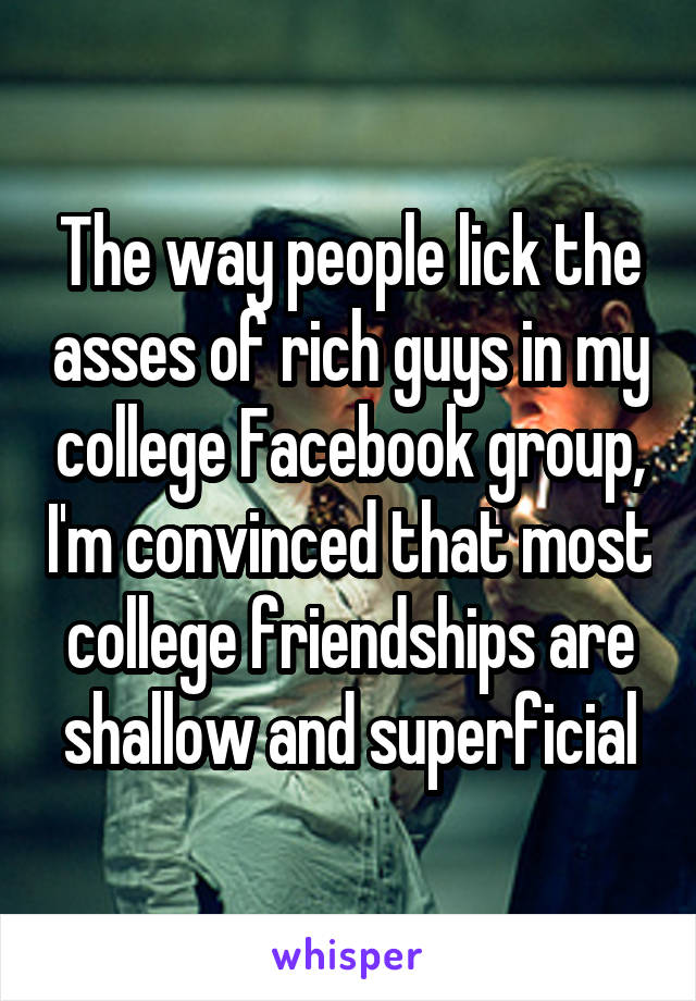 The way people lick the asses of rich guys in my college Facebook group, I'm convinced that most college friendships are shallow and superficial