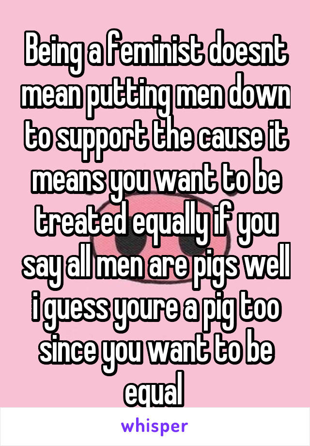 Being a feminist doesnt mean putting men down to support the cause it means you want to be treated equally if you say all men are pigs well i guess youre a pig too since you want to be equal