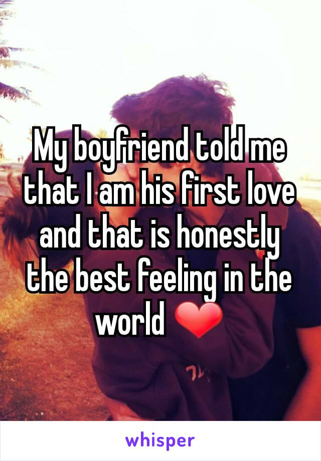 My boyfriend told me that I am his first love and that is honestly the best feeling in the world ❤