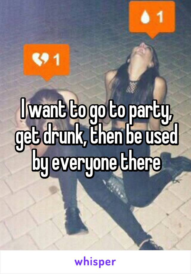I want to go to party, get drunk, then be used by everyone there
