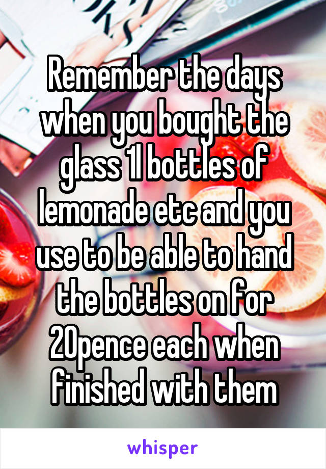 Remember the days when you bought the glass 1l bottles of lemonade etc and you use to be able to hand the bottles on for 20pence each when finished with them