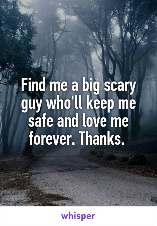 Find me a big scary guy who'll keep me safe and love me forever. Thanks.
