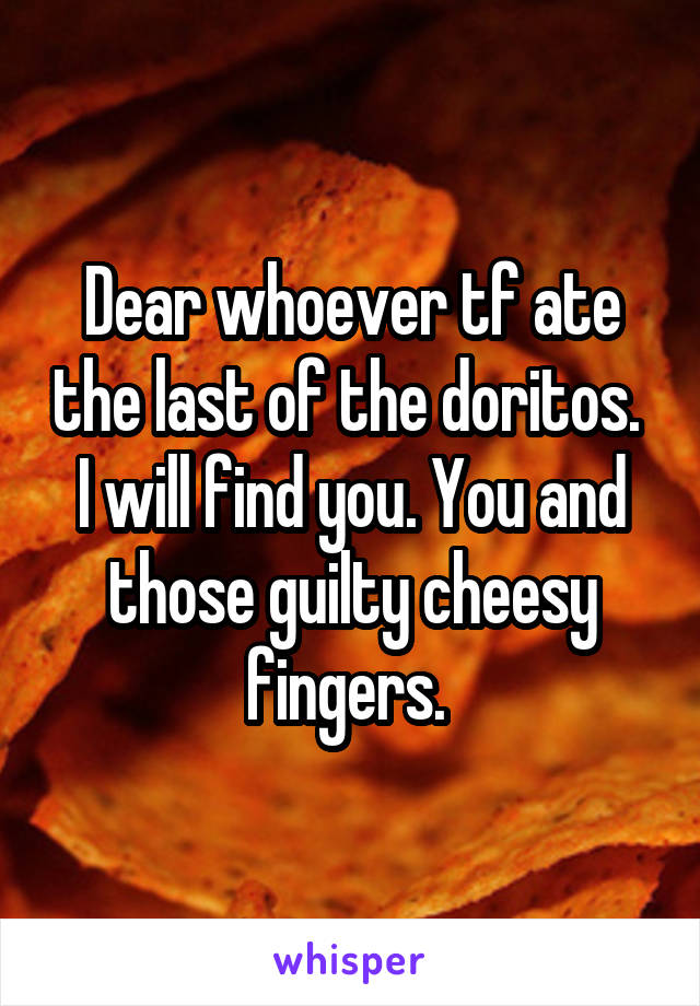 Dear whoever tf ate the last of the doritos.  I will find you. You and those guilty cheesy fingers.