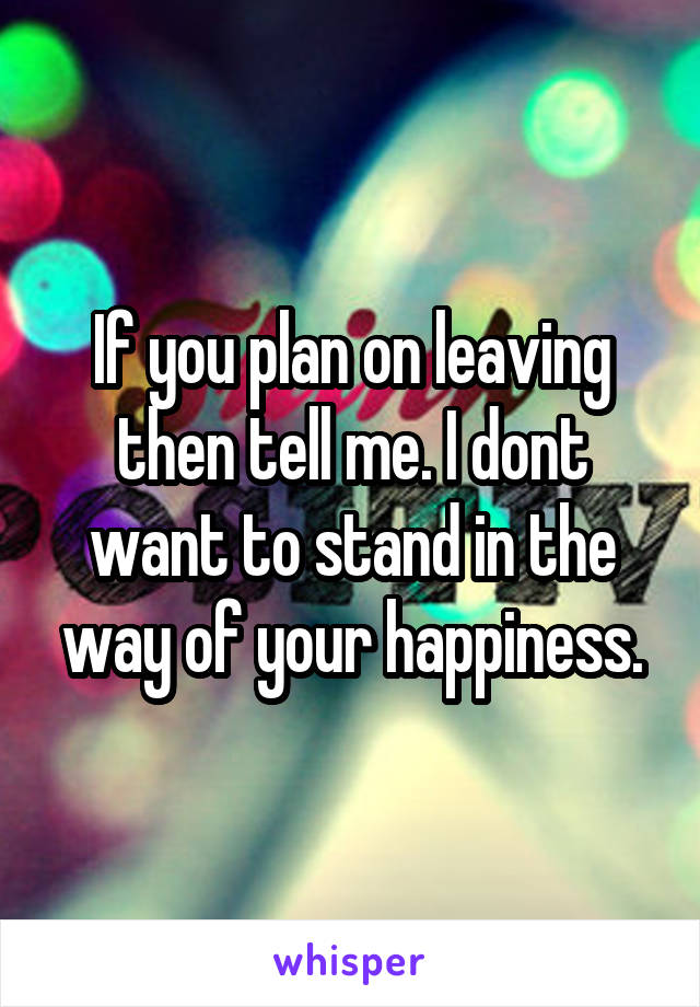 If you plan on leaving then tell me. I dont want to stand in the way of your happiness.