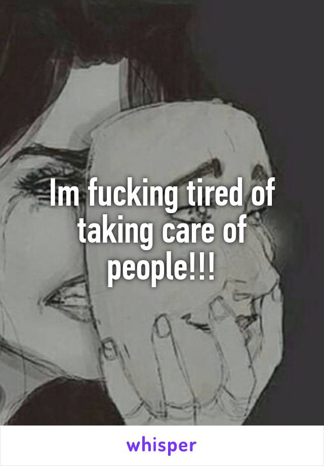 Im fucking tired of taking care of people!!!