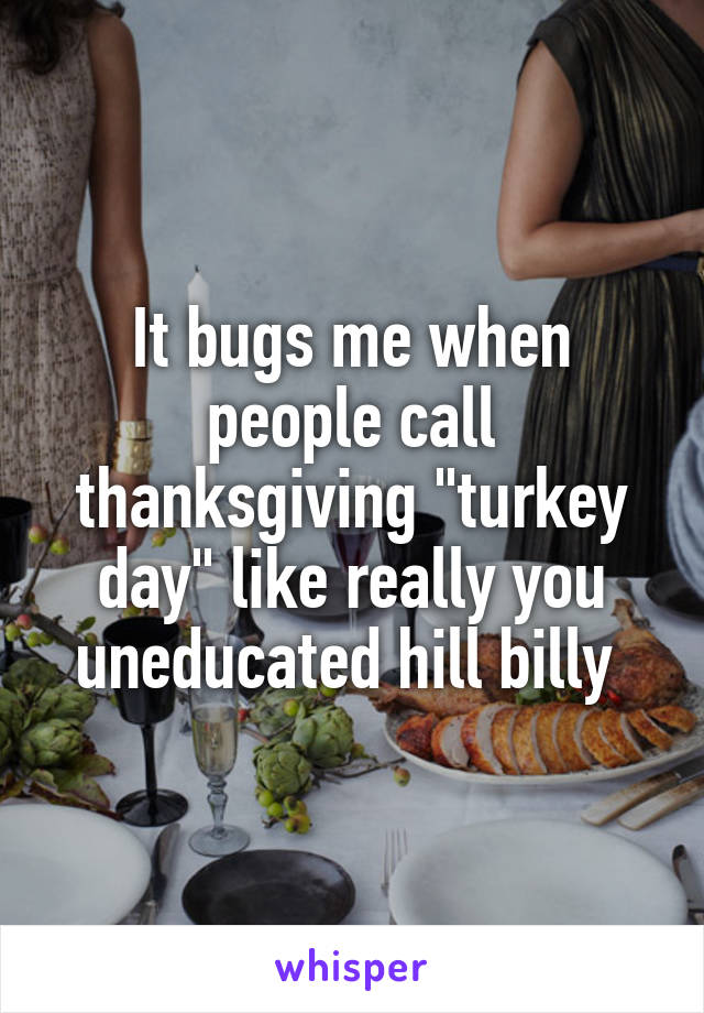 "It bugs me when people call thanksgiving ""turkey day"" like really you uneducated hill billy"