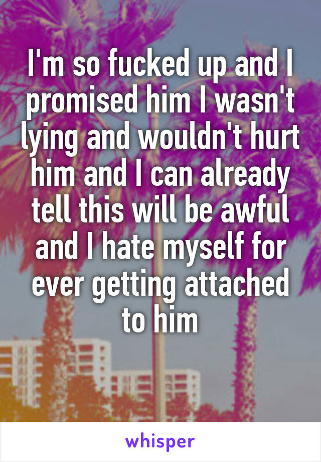 I'm so fucked up and I promised him I wasn't lying and wouldn't hurt him and I can already tell this will be awful and I hate myself for ever getting attached to him