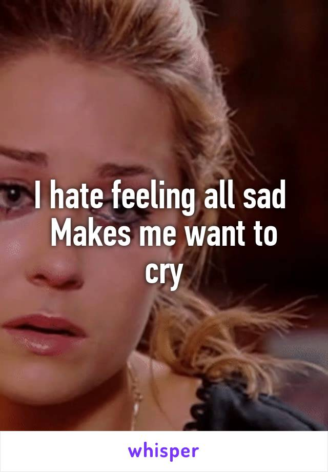 I hate feeling all sad  Makes me want to cry
