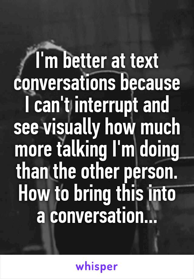 I'm better at text conversations because I can't interrupt and see visually how much more talking I'm doing than the other person. How to bring this into a conversation...