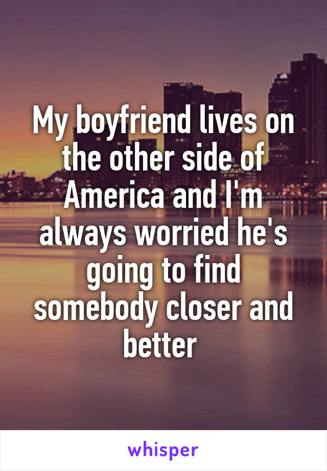 My boyfriend lives on the other side of America and I'm always worried he's going to find somebody closer and better