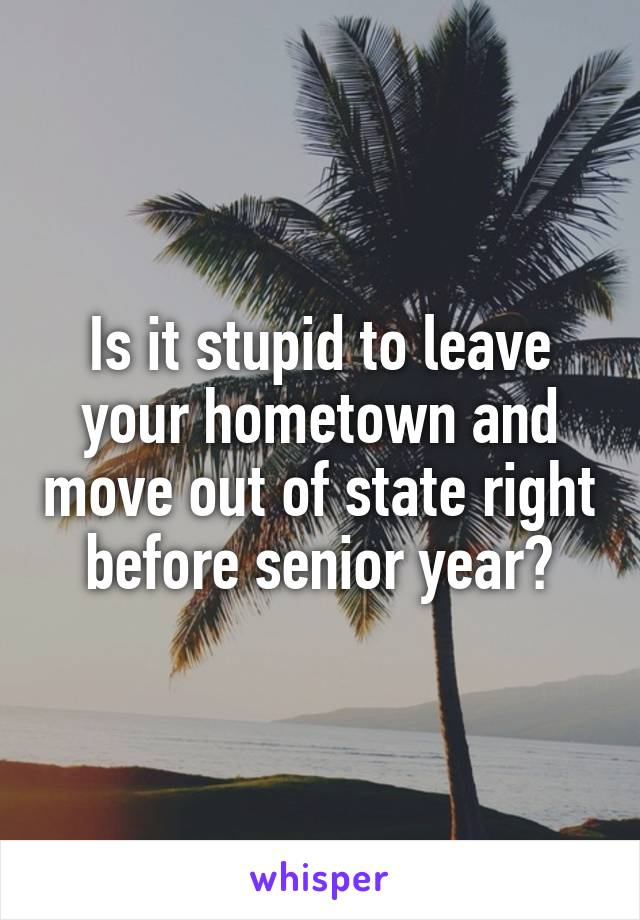 Is it stupid to leave your hometown and move out of state right before senior year?