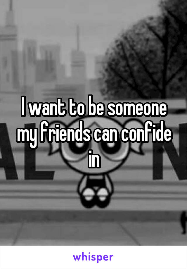 I want to be someone my friends can confide in