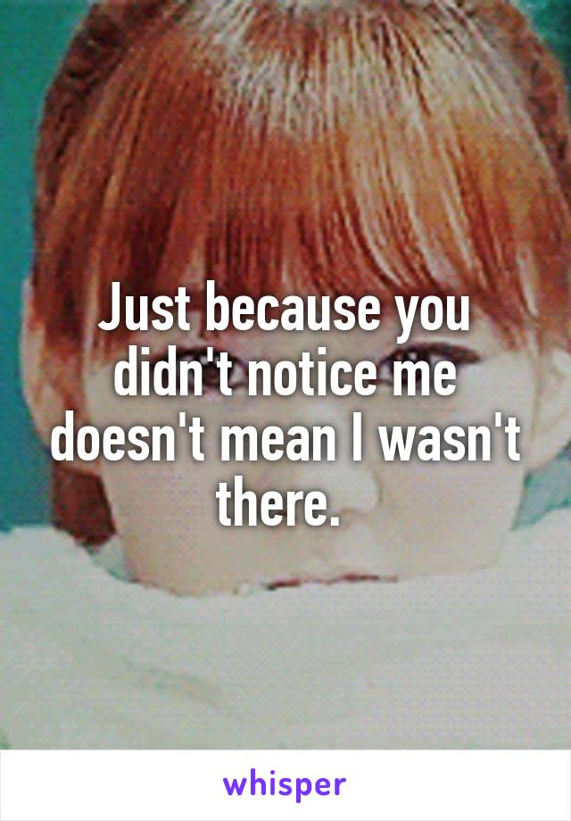 Just because you didn't notice me doesn't mean I wasn't there.
