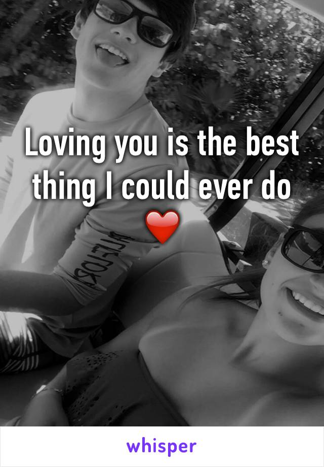 Loving you is the best thing I could ever do ❤️