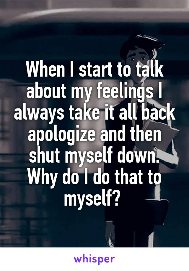 When I start to talk about my feelings I always take it all back apologize and then shut myself down. Why do I do that to myself?