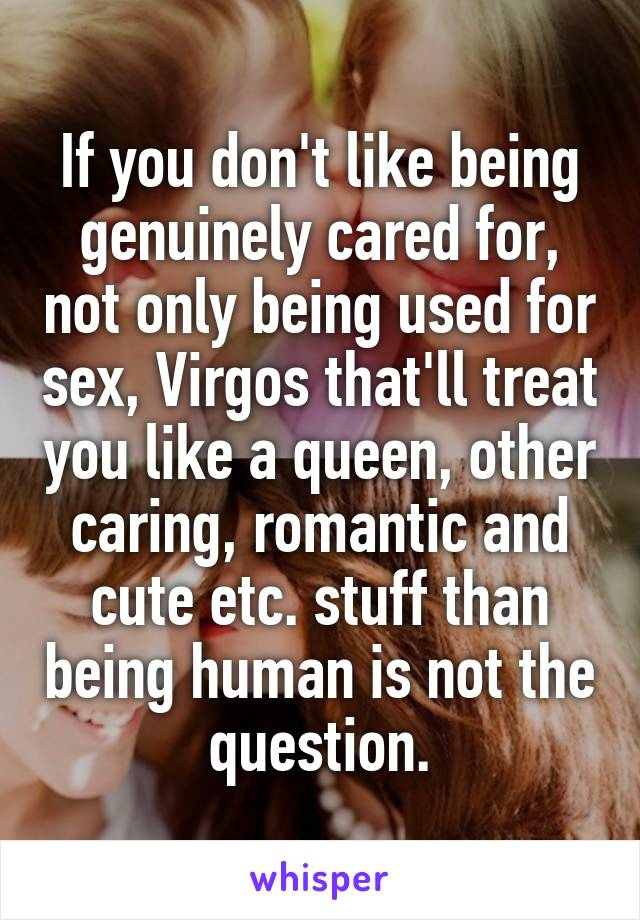 If you don't like being genuinely cared for, not only being used for sex, Virgos that'll treat you like a queen, other caring, romantic and cute etc. stuff than being human is not the question.