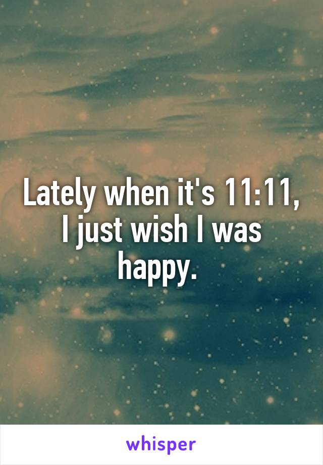 Lately when it's 11:11, I just wish I was happy.