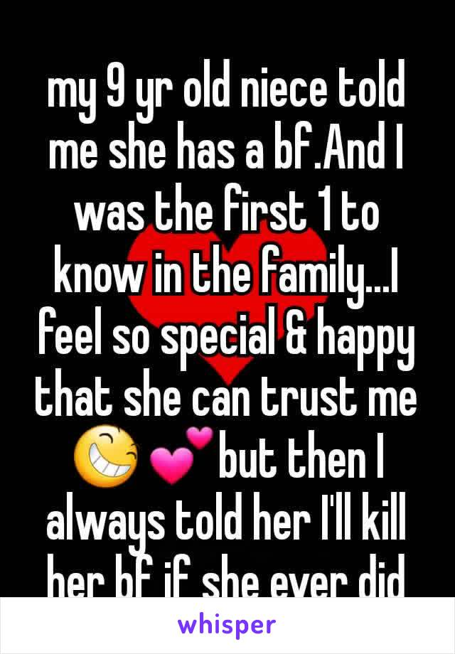 my 9 yr old niece told me she has a bf.And I was the first 1 to know in the family...I feel so special & happy that she can trust me😆💕but then I always told her I'll kill her bf if she ever did