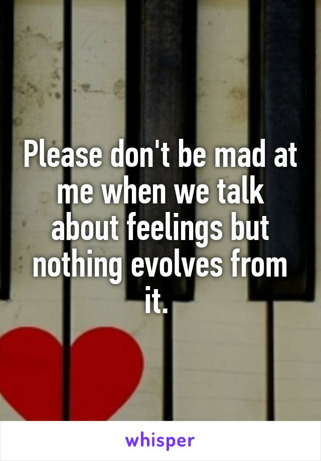 Please don't be mad at me when we talk about feelings but nothing evolves from it.
