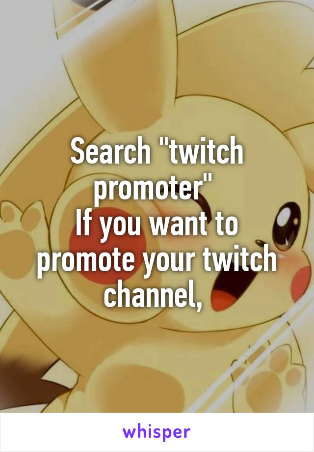 "Search ""twitch promoter""  If you want to promote your twitch channel,"