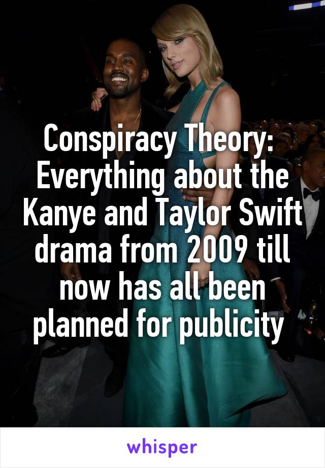 Conspiracy Theory:  Everything about the Kanye and Taylor Swift drama from 2009 till now has all been planned for publicity