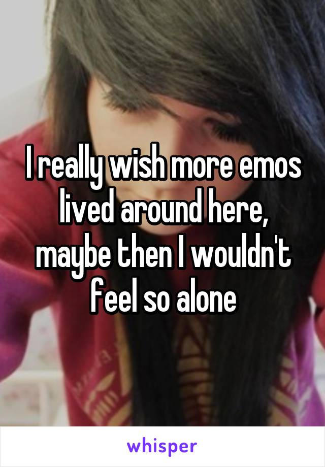 I really wish more emos lived around here, maybe then I wouldn't feel so alone