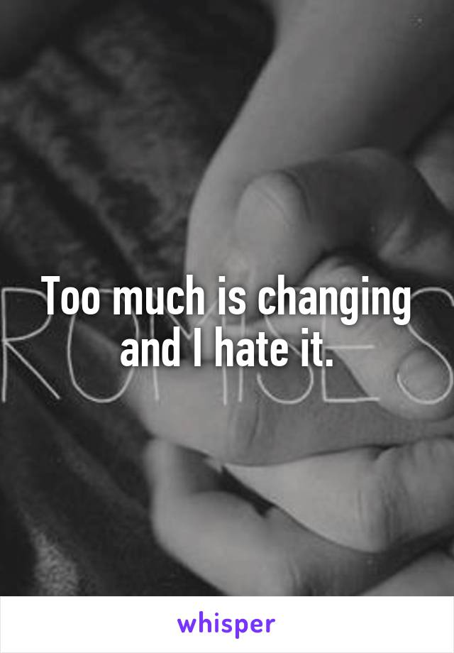 Too much is changing and I hate it.