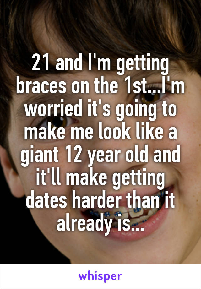 21 and I'm getting braces on the 1st...I'm worried it's going to make me look like a giant 12 year old and it'll make getting dates harder than it already is...