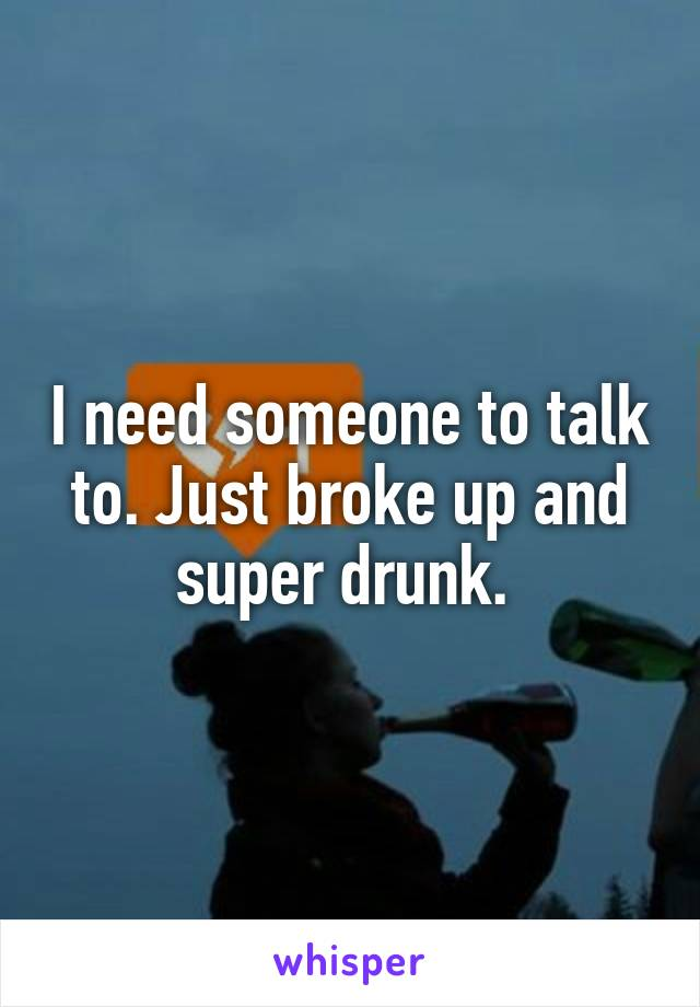 I need someone to talk to. Just broke up and super drunk.