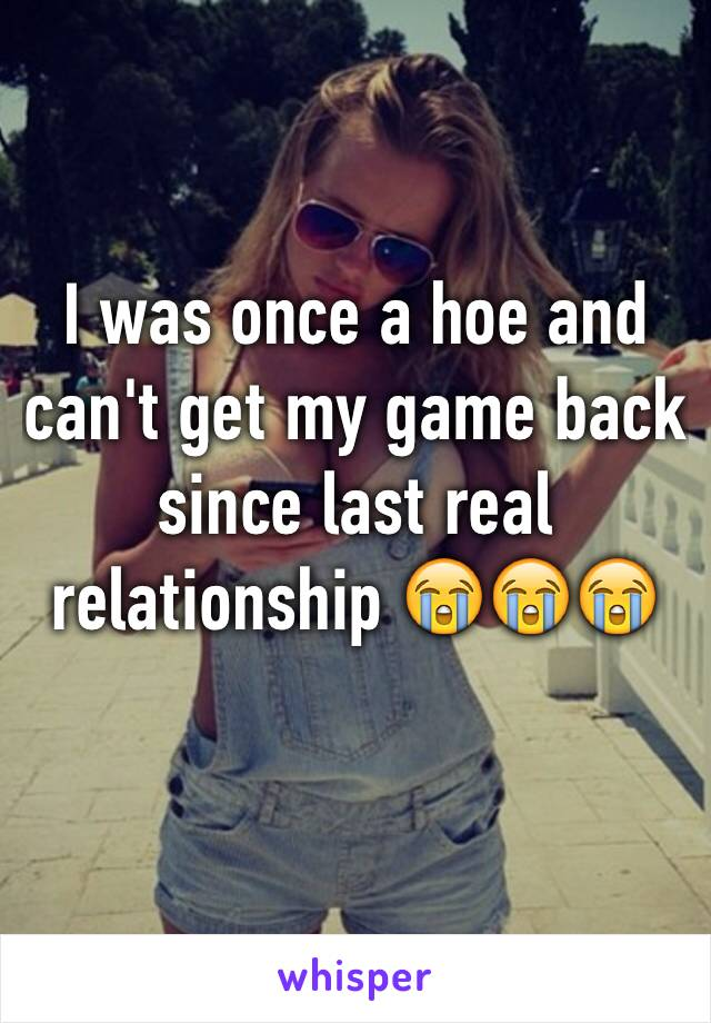 I was once a hoe and can't get my game back since last real relationship 😭😭😭
