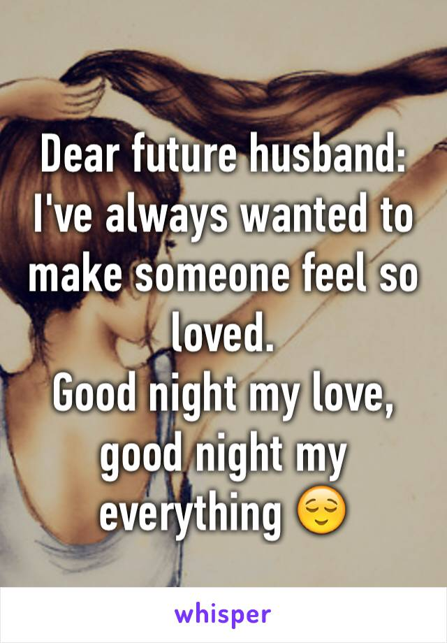 Dear future husband: I've always wanted to make someone feel so loved.  Good night my love, good night my  everything 😌