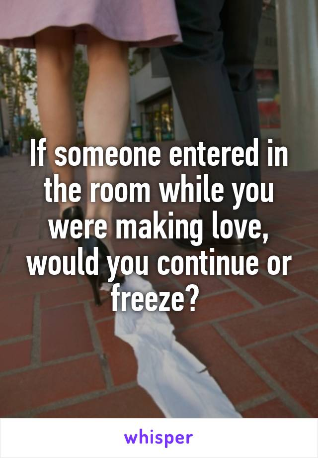 If someone entered in the room while you were making love, would you continue or freeze?