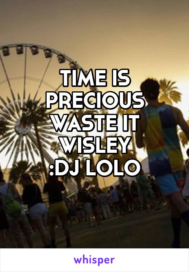 TIME IS PRECIOUS WASTE IT WISLEY :DJ LOLO