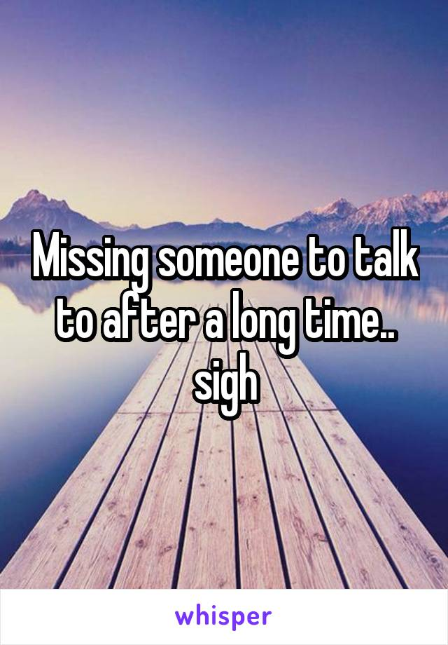 Missing someone to talk to after a long time.. sigh