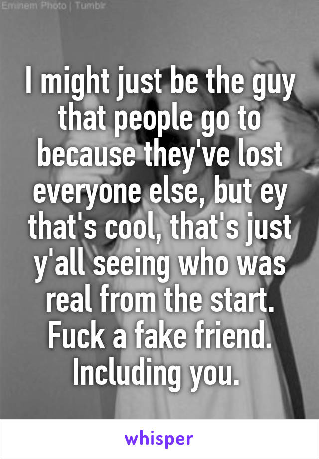 I might just be the guy that people go to because they've lost everyone else, but ey that's cool, that's just y'all seeing who was real from the start. Fuck a fake friend. Including you.
