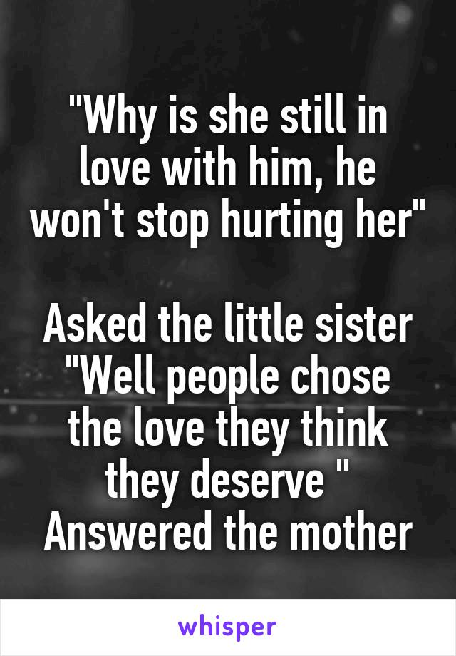 """""""Why is she still in love with him, he won't stop hurting her""""  Asked the little sister """"Well people chose the love they think they deserve """" Answered the mother"""